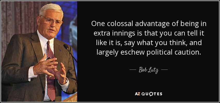 One colossal advantage of being in extra innings is that you can tell it like it is, say what you think, and largely eschew political caution. - Bob Lutz