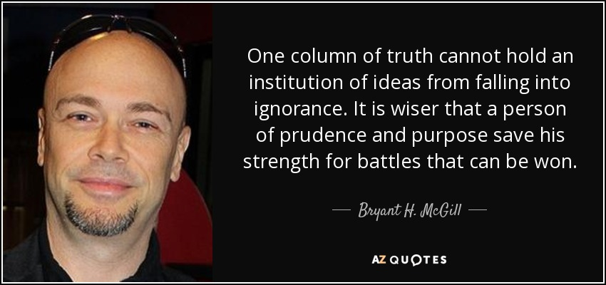 One column of truth cannot hold an institution of ideas from falling into ignorance. It is wiser that a person of prudence and purpose save his strength for battles that can be won. - Bryant H. McGill