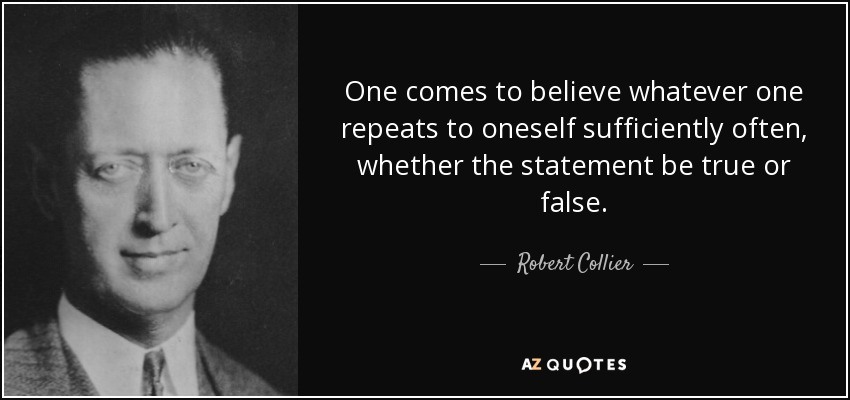 One comes to believe whatever one repeats to oneself sufficiently often, whether the statement be true or false. - Robert Collier