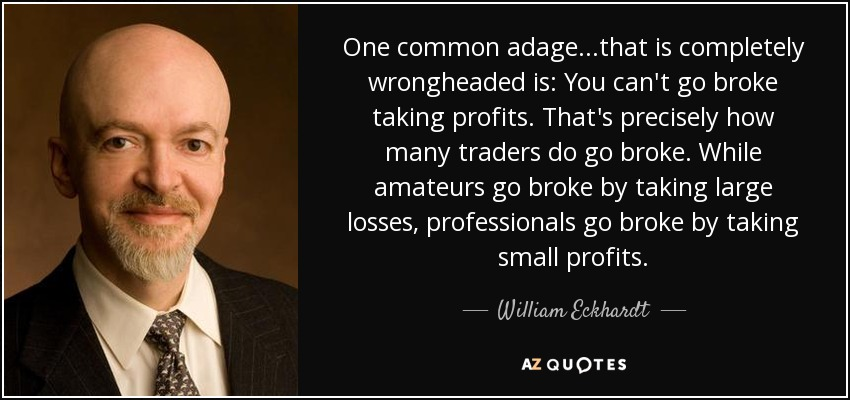 One common adage...that is completely wrongheaded is: You can't go broke taking profits. That's precisely how many traders do go broke. While amateurs go broke by taking large losses, professionals go broke by taking small profits. - William Eckhardt