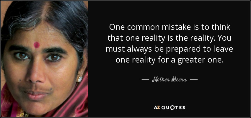 One common mistake is to think that one reality is the reality. You must always be prepared to leave one reality for a greater one. - Mother Meera