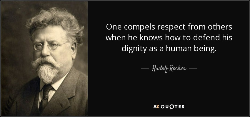 One compels respect from others when he knows how to defend his dignity as a human being. - Rudolf Rocker