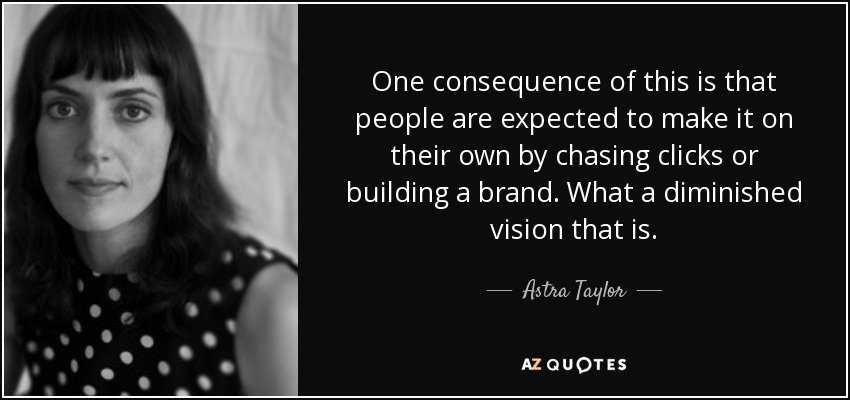 One consequence of this is that people are expected to make it on their own by chasing clicks or building a brand. What a diminished vision that is. - Astra Taylor