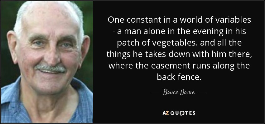 One constant in a world of variables - a man alone in the evening in his patch of vegetables. and all the things he takes down with him there, where the easement runs along the back fence. - Bruce Dawe