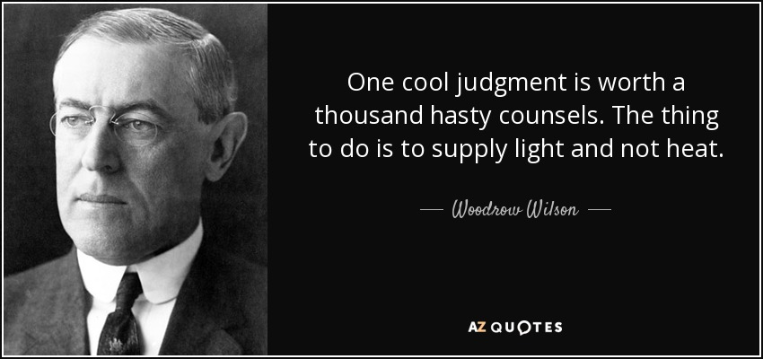 One cool judgment is worth a thousand hasty counsels. The thing to do is to supply light and not heat. - Woodrow Wilson