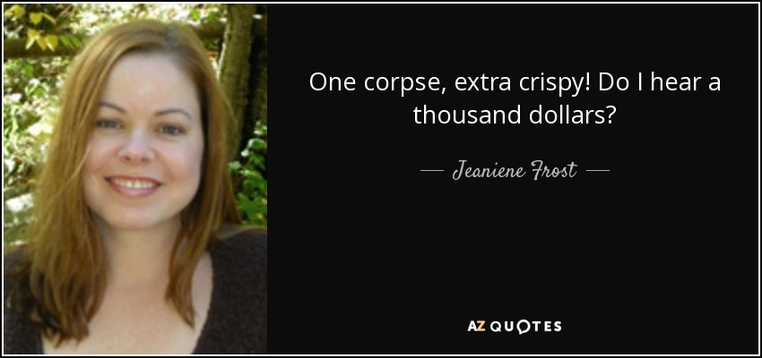One corpse, extra crispy! Do I hear a thousand dollars? - Jeaniene Frost