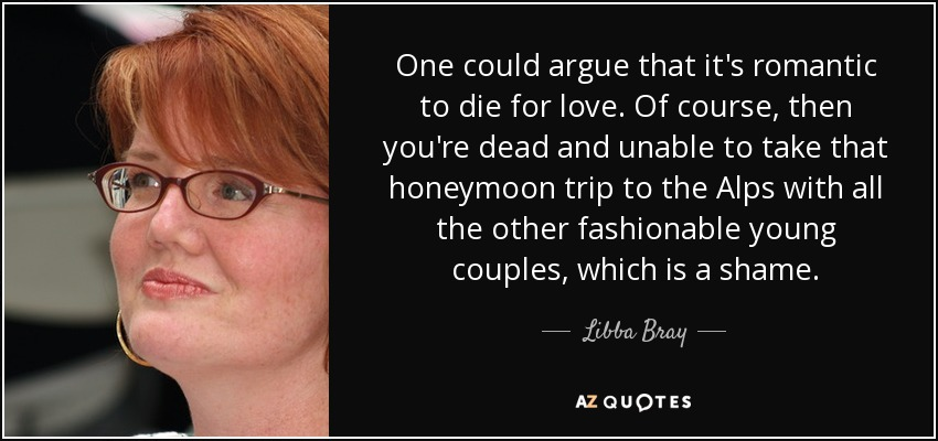 One could argue that it's romantic to die for love. Of course, then you're dead and unable to take that honeymoon trip to the Alps with all the other fashionable young couples, which is a shame. - Libba Bray