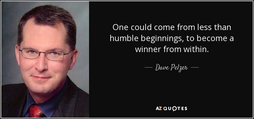 One could come from less than humble beginnings, to become a winner from within. - Dave Pelzer