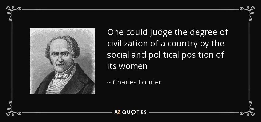 One could judge the degree of civilization of a country by the social and political position of its women - Charles Fourier