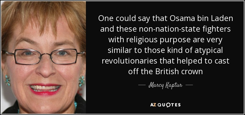One could say that Osama bin Laden and these non-nation-state fighters with religious purpose are very similar to those kind of atypical revolutionaries that helped to cast off the British crown - Marcy Kaptur