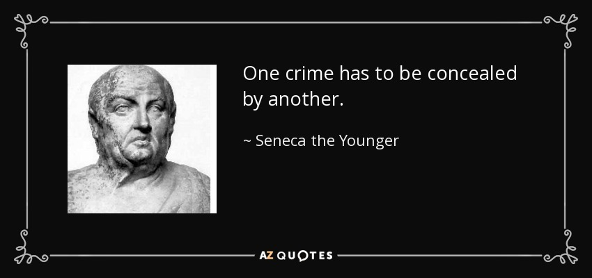 One crime has to be concealed by another. - Seneca the Younger