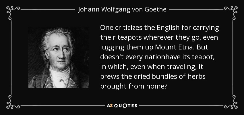 One criticizes the English for carrying their teapots wherever they go, even lugging them up Mount Etna. But doesn't every nationhave its teapot, in which, even when traveling, it brews the dried bundles of herbs brought from home? - Johann Wolfgang von Goethe