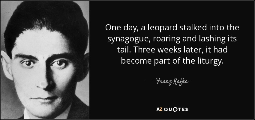 One day, a leopard stalked into the synagogue, roaring and lashing its tail. Three weeks later, it had become part of the liturgy. - Franz Kafka