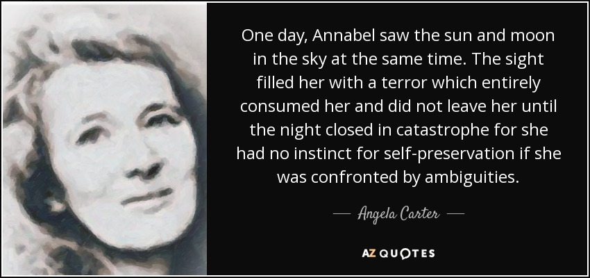 One day, Annabel saw the sun and moon in the sky at the same time. The sight filled her with a terror which entirely consumed her and did not leave her until the night closed in catastrophe for she had no instinct for self-preservation if she was confronted by ambiguities. - Angela Carter