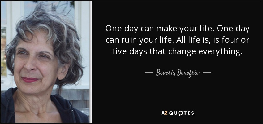 One day can make your life. One day can ruin your life. All life is, is four or five days that change everything. - Beverly Donofrio