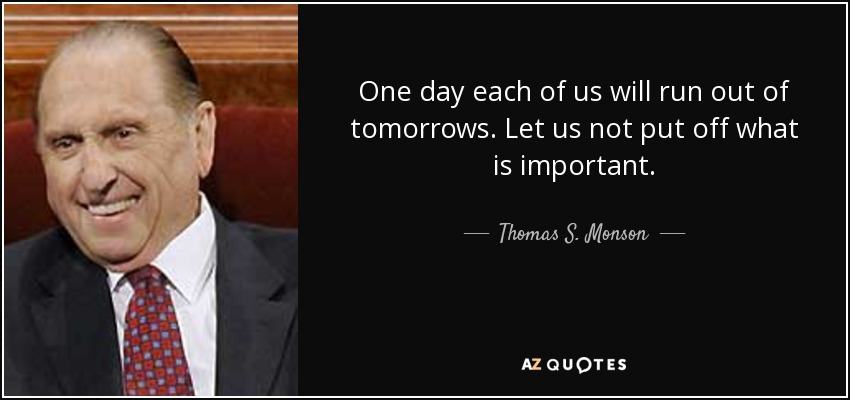One day each of us will run out of tomorrows. Let us not put off what is important. - Thomas S. Monson