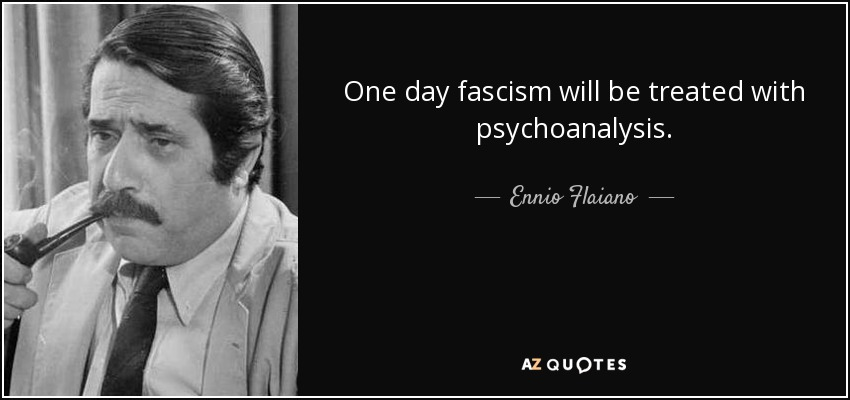 One day fascism will be treated with psychoanalysis. - Ennio Flaiano