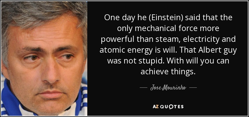 One day he (Einstein) said that the only mechanical force more powerful than steam, electricity and atomic energy is will. That Albert guy was not stupid. With will you can achieve things. - Jose Mourinho