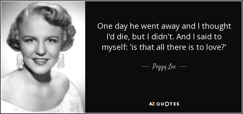 One day he went away and I thought I'd die, but I didn't. And I said to myself: 'is that all there is to love?' - Peggy Lee