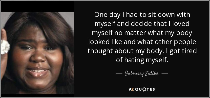 One day I had to sit down with myself and decide that I loved myself no matter what my body looked like and what other people thought about my body. I got tired of hating myself. - Gabourey Sidibe