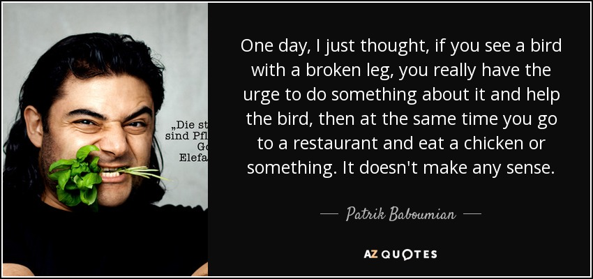 One day, I just thought, if you see a bird with a broken leg, you really have the urge to do something about it and help the bird, then at the same time you go to a restaurant and eat a chicken or something. It doesn't make any sense. - Patrik Baboumian
