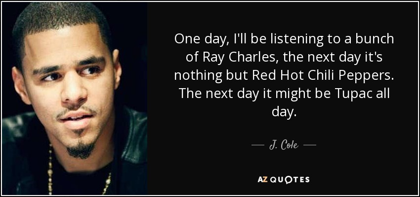 One day, I'll be listening to a bunch of Ray Charles, the next day it's nothing but Red Hot Chili Peppers. The next day it might be Tupac all day. - J. Cole