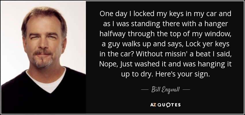 I Locked My Keys In My Car >> Bill Engvall Quote One Day I Locked My Keys In My Car And