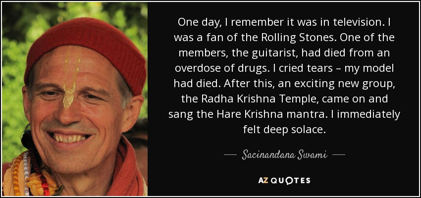One day, I remember it was in television. I was a fan of the Rolling Stones. One of the members, the guitarist, had died from an overdose of drugs. I cried tears – my model had died. After this, an exciting new group, the Radha Krishna Temple, came on and sang the Hare Krishna mantra. I immediately felt deep solace. - Sacinandana Swami