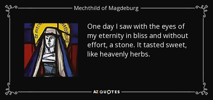 One day I saw with the eyes of my eternity in bliss and without effort, a stone. It tasted sweet, like heavenly herbs. - Mechthild of Magdeburg