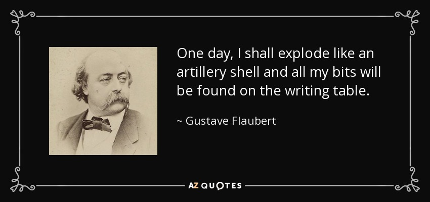 One day, I shall explode like an artillery shell and all my bits will be found on the writing table. - Gustave Flaubert
