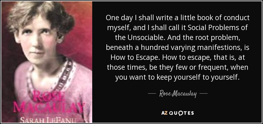 One day I shall write a little book of conduct myself, and I shall call it Social Problems of the Unsociable. And the root problem, beneath a hundred varying manifestions, is How to Escape. How to escape, that is, at those times, be they few or frequent, when you want to keep yourself to yourself. - Rose Macaulay