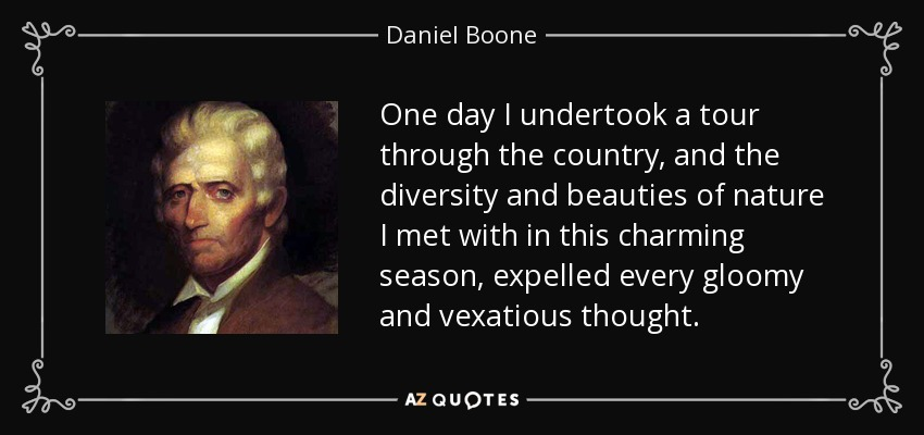One day I undertook a tour through the country, and the diversity and beauties of nature I met with in this charming season, expelled every gloomy and vexatious thought. - Daniel Boone