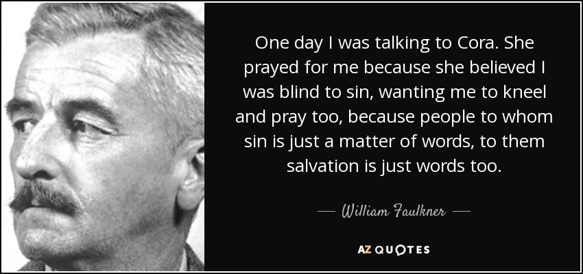 One day I was talking to Cora. She prayed for me because she believed I was blind to sin, wanting me to kneel and pray too, because people to whom sin is just a matter of words, to them salvation is just words too. - William Faulkner
