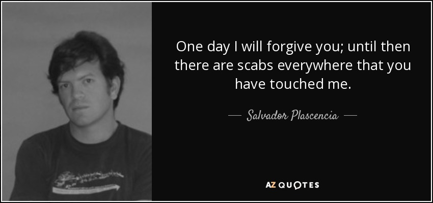 One day I will forgive you; until then there are scabs everywhere that you have touched me. - Salvador Plascencia