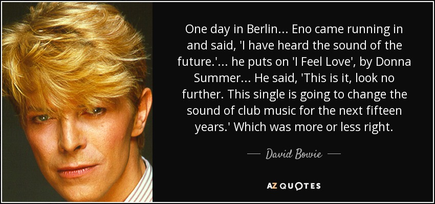 One day in Berlin ... Eno came running in and said, 'I have heard the sound of the future.' ... he puts on 'I Feel Love', by Donna Summer ... He said, 'This is it, look no further. This single is going to change the sound of club music for the next fifteen years.' Which was more or less right. - David Bowie