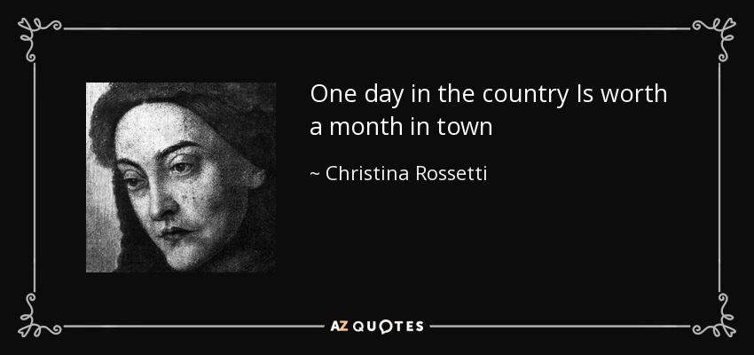 One day in the country Is worth a month in town - Christina Rossetti