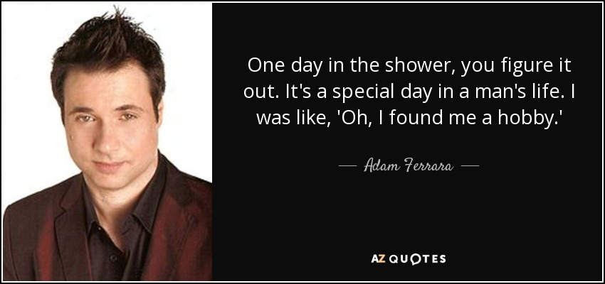 One day in the shower, you figure it out. It's a special day in a man's life. I was like, 'Oh, I found me a hobby.' - Adam Ferrara