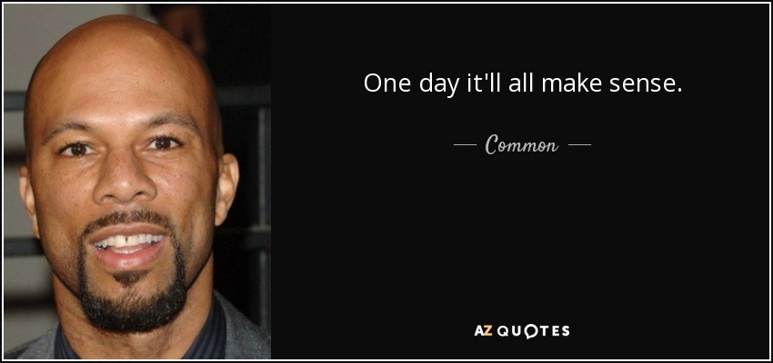 One day it'll all make sense. - Common