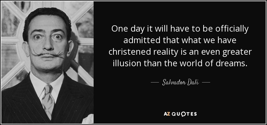 One day it will have to be officially admitted that what we have christened reality is an even greater illusion than the world of dreams. - Salvador Dali