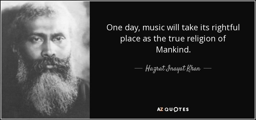 One day, music will take its rightful place as the true religion of Mankind. - Hazrat Inayat Khan