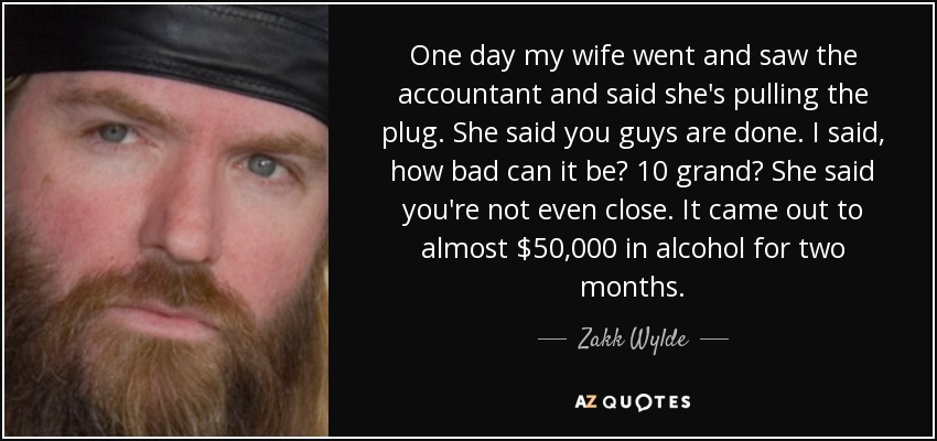 One day my wife went and saw the accountant and said she's pulling the plug. She said you guys are done. I said, how bad can it be? 10 grand? She said you're not even close. It came out to almost $50,000 in alcohol for two months. - Zakk Wylde