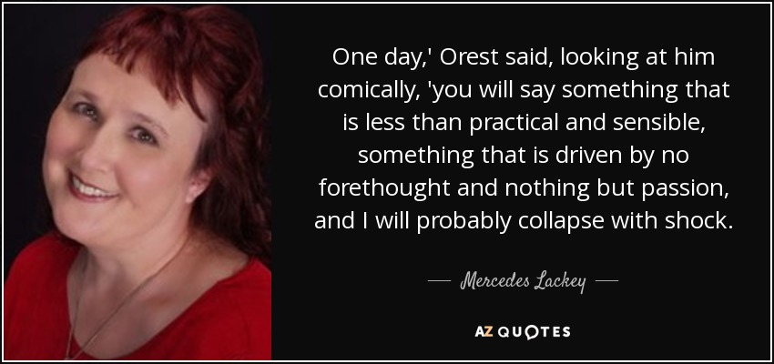 One day,' Orest said, looking at him comically, 'you will say something that is less than practical and sensible, something that is driven by no forethought and nothing but passion, and I will probably collapse with shock. - Mercedes Lackey