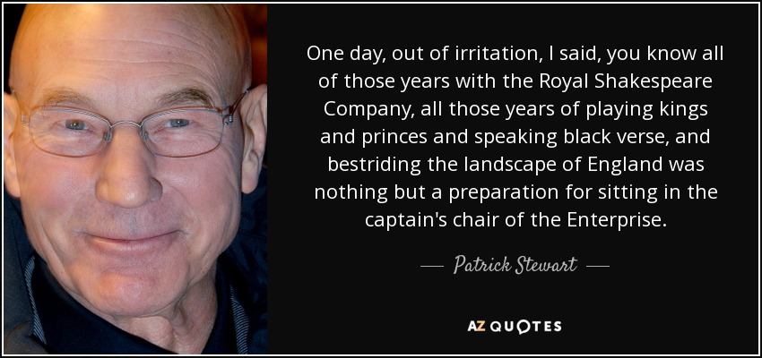 One day, out of irritation, I said, you know all of those years with the Royal Shakespeare Company, all those years of playing kings and princes and speaking black verse, and bestriding the landscape of England was nothing but a preparation for sitting in the captain's chair of the Enterprise. - Patrick Stewart