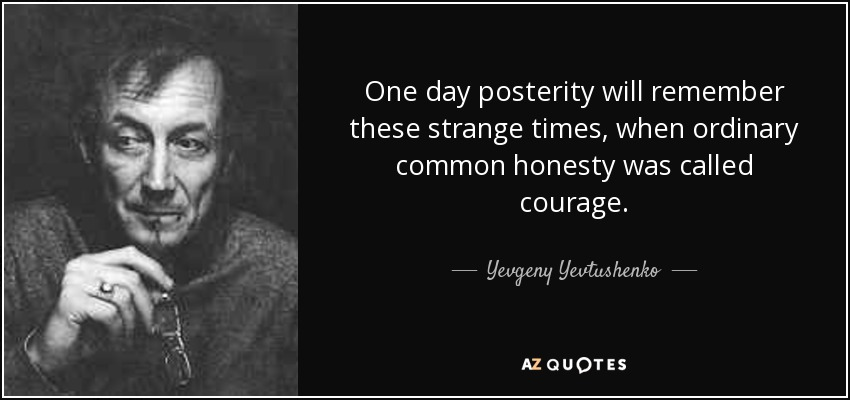 One day posterity will remember these strange times, when ordinary common honesty was called courage. - Yevgeny Yevtushenko