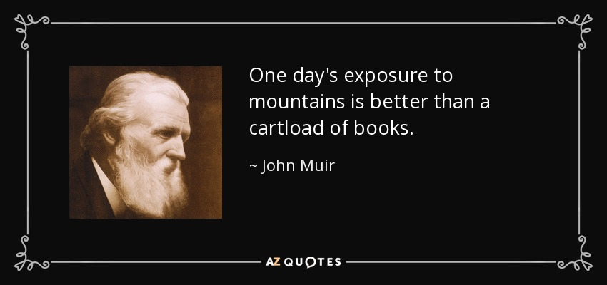 One day's exposure to mountains is better than a cartload of books. - John Muir