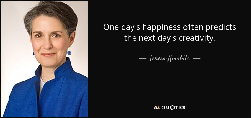 One day's happiness often predicts the next day's creativity. - Teresa Amabile