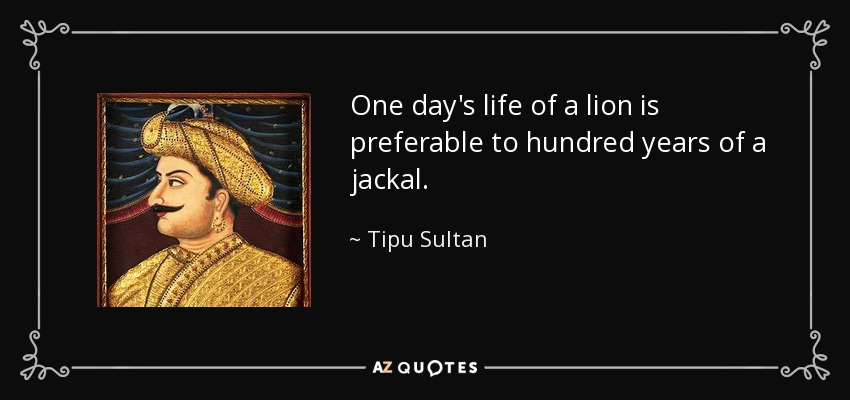 One day's life of a lion is preferable to hundred years of a jackal. - Tipu Sultan