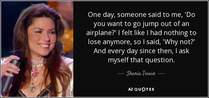One day, someone said to me, 'Do you want to go jump out of an airplane?' I felt like I had nothing to lose anymore, so I said, 'Why not?' And every day since then, I ask myself that question. - Shania Twain
