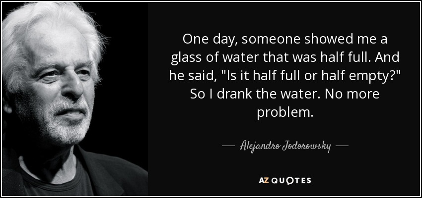 One day, someone showed me a glass of water that was half full. And he said,