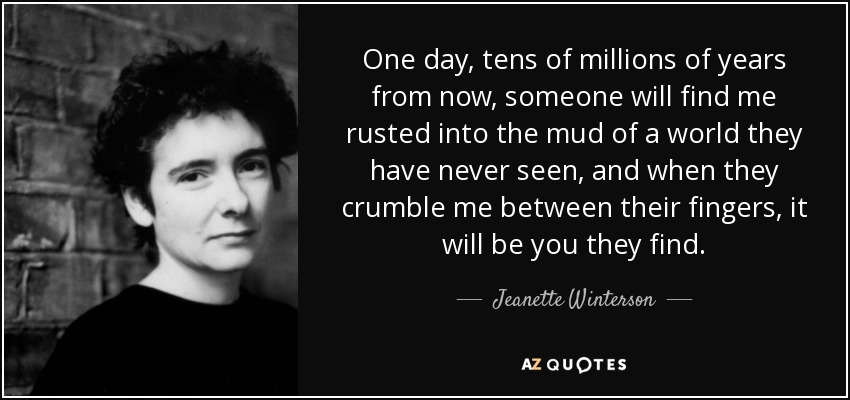 One day, tens of millions of years from now, someone will find me rusted into the mud of a world they have never seen, and when they crumble me between their fingers, it will be you they find. - Jeanette Winterson